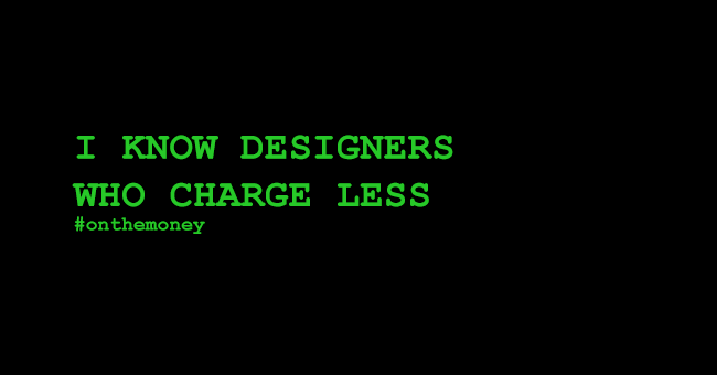 I know designers who charge less #onthemoney