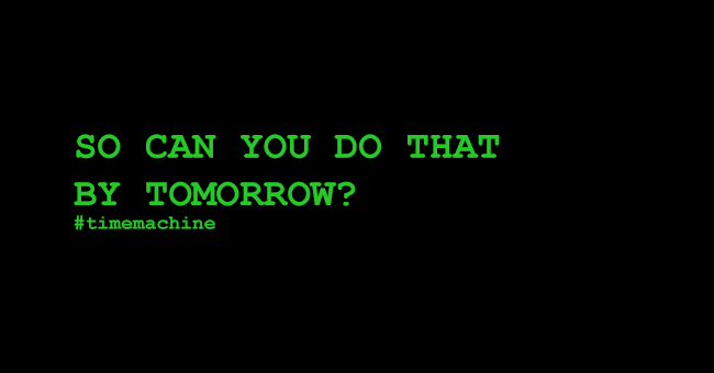 So can you do that by tomorrow? #timemachine