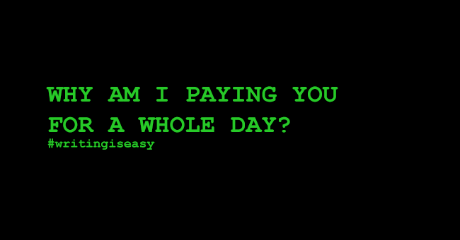 Why am I paying you for a whole day? #writingiseasy